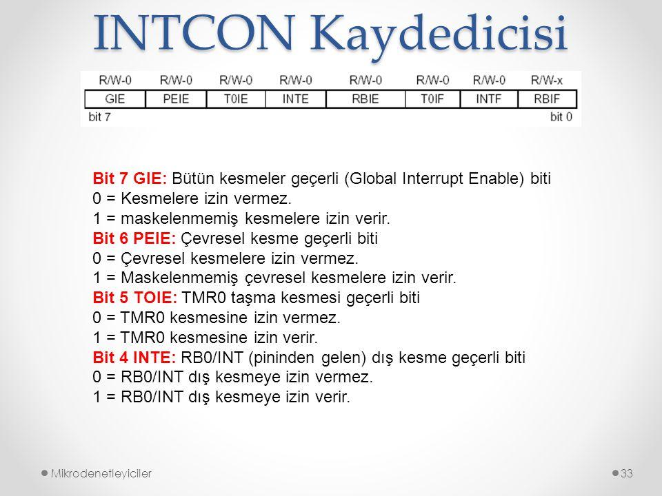 INTCON Kaydedicisi Mikrodenetleyiciler33 Bit 7 GIE: Bütün kesmeler geçerli (Global Interrupt Enable) biti 0 = Kesmelere izin vermez. 1 = maskelenmemiş