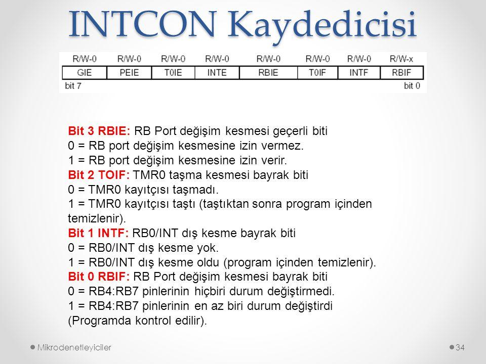 INTCON Kaydedicisi Mikrodenetleyiciler34 Bit 3 RBIE: RB Port değişim kesmesi geçerli biti 0 = RB port değişim kesmesine izin vermez. 1 = RB port değiş