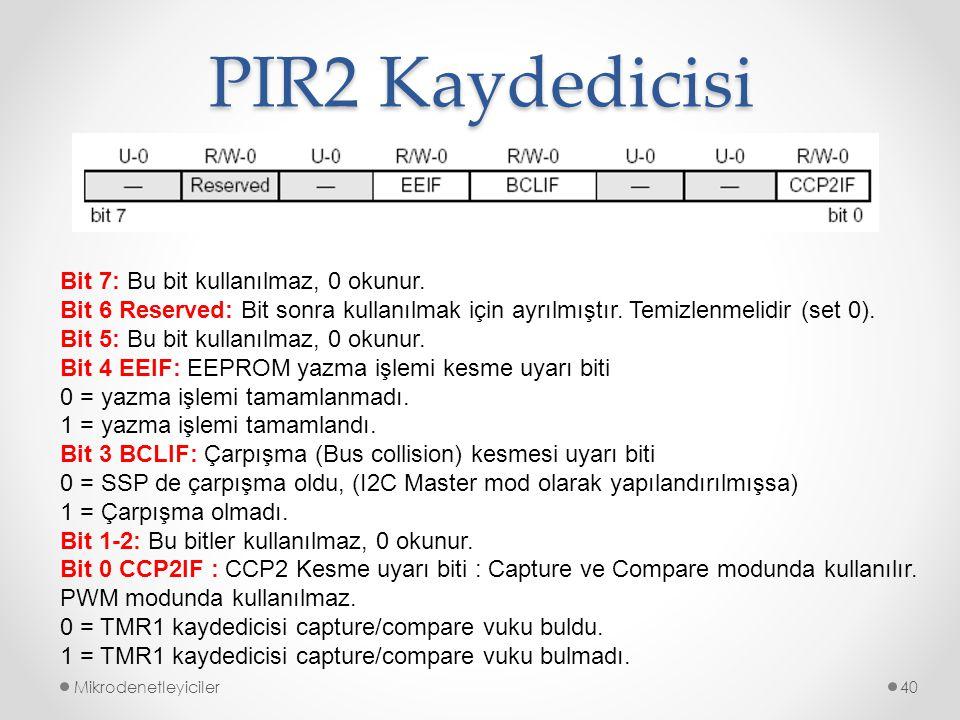 PIR2 Kaydedicisi Mikrodenetleyiciler40 Bit 7: Bu bit kullanılmaz, 0 okunur. Bit 6 Reserved: Bit sonra kullanılmak için ayrılmıştır. Temizlenmelidir (s