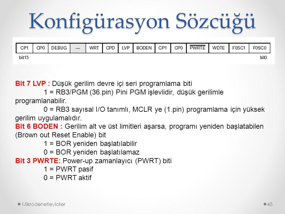 Konfigürasyon Sözcüğü Mikrodenetleyiciler45 Bit 7 LVP : Düşük gerilim devre içi seri programlama biti 1 = RB3/PGM (36.pin) Pini PGM işlevlidir, düşük