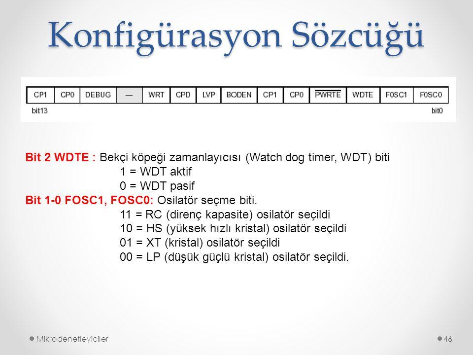 Konfigürasyon Sözcüğü Mikrodenetleyiciler46 Bit 2 WDTE : Bekçi köpeği zamanlayıcısı (Watch dog timer, WDT) biti 1 = WDT aktif 0 = WDT pasif Bit 1-0 FO