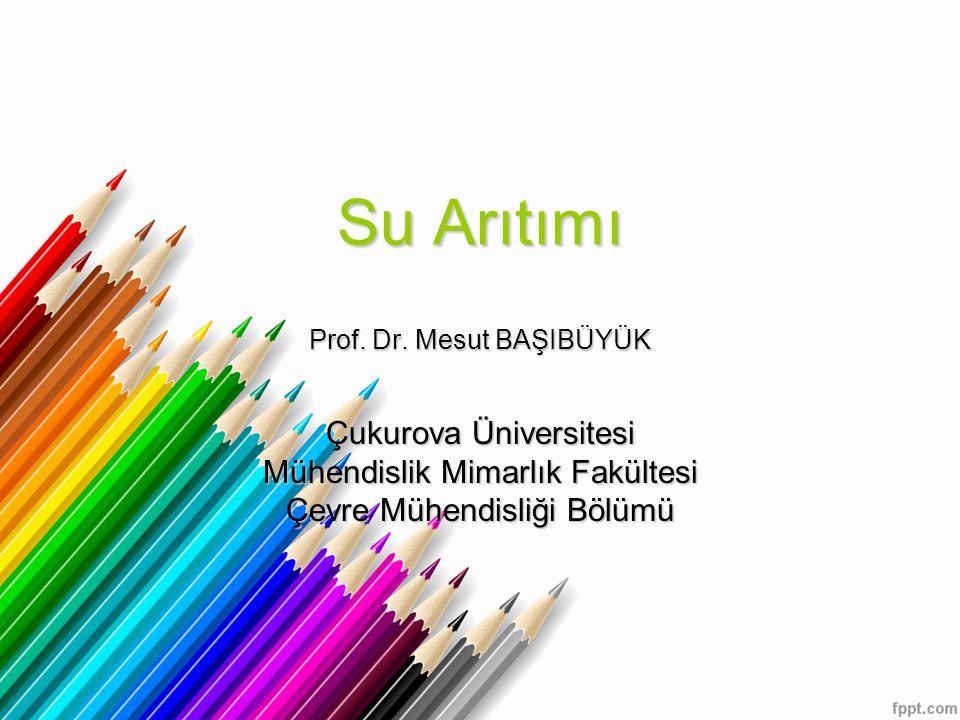 Su Arıtımı Prof. Dr. Mesut BAŞIBÜYÜK Çukurova Üniversitesi Mühendislik Mimarlık Fakültesi Çevre Mühendisliği Bölümü