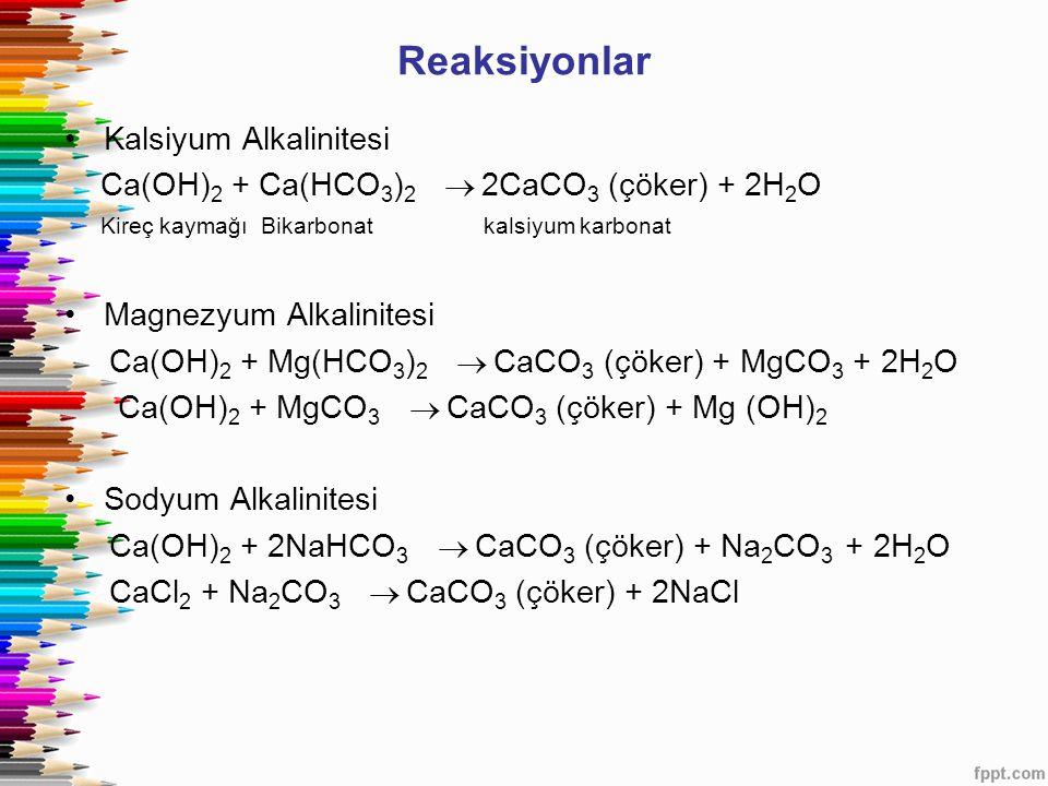 Reaksiyonlar Kalsiyum Alkalinitesi Ca(OH) 2 + Ca(HCO 3 ) 2   2CaCO 3 (çöker) + 2H 2 O Kireç kaymağı Bikarbonat kalsiyum karbonat Magnezyum Alkalinit