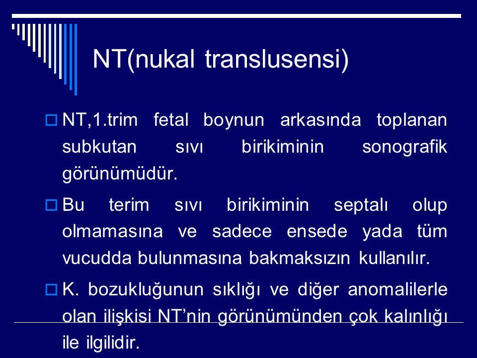 NT(nukal translusensi)  NT,1.trim fetal boynun arkasında toplanan subkutan sıvı birikiminin sonografik görünümüdür.  Bu terim sıvı birikiminin septa