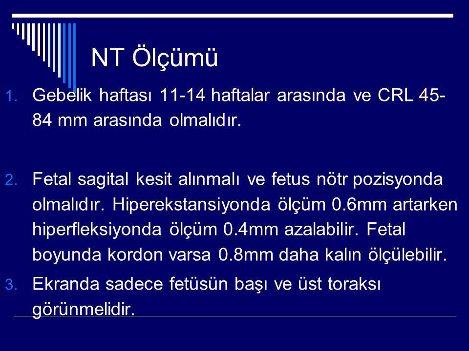 NT Ölçümü 1. Gebelik haftası 11-14 haftalar arasında ve CRL 45- 84 mm arasında olmalıdır. 2. Fetal sagital kesit alınmalı ve fetus nötr pozisyonda olm