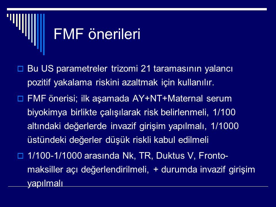 FMF önerileri  Bu US parametreler trizomi 21 taramasının yalancı pozitif yakalama riskini azaltmak için kullanılır.  FMF önerisi; ilk aşamada AY+NT+