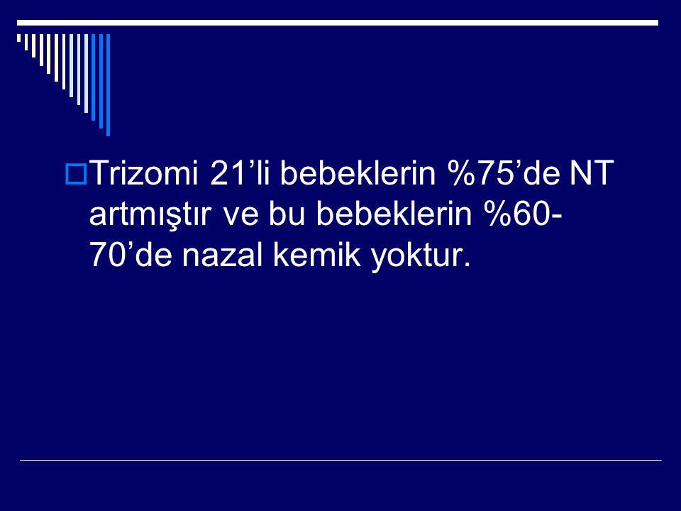  Trizomi 21'li bebeklerin %75'de NT artmıştır ve bu bebeklerin %60- 70'de nazal kemik yoktur.