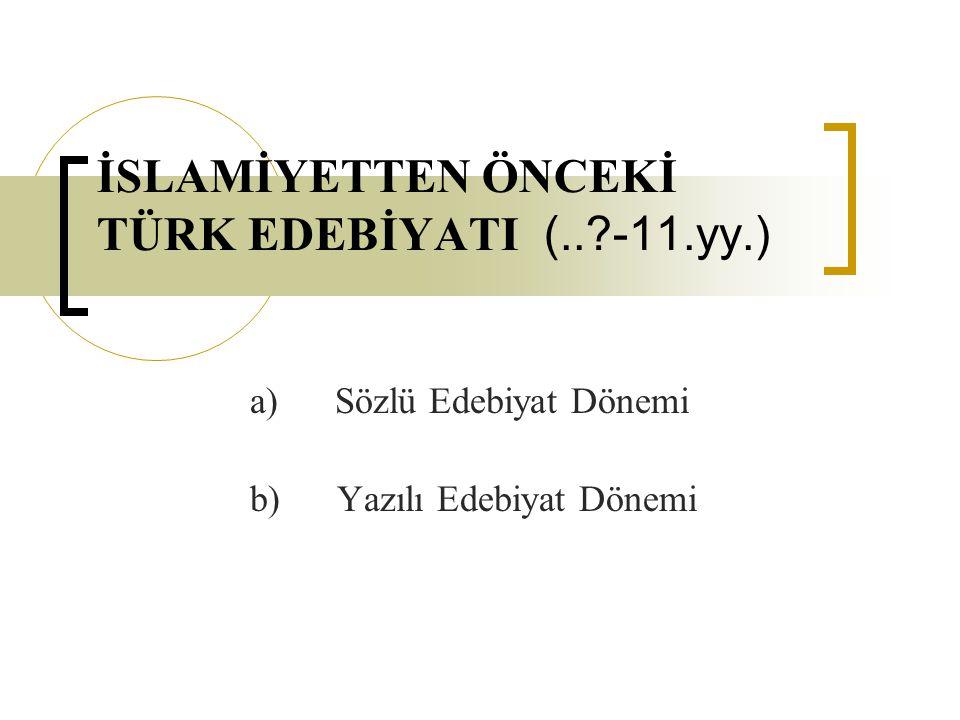İSLAMİYETTEN ÖNCEKİ TÜRK EDEBİYATI (..?-11.yy.) a) Sözlü Edebiyat Dönemi b) Yazılı Edebiyat Dönemi