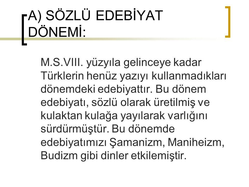 A) SÖZLÜ EDEBİYAT DÖNEMİ: M.S.VIII. yüzyıla gelinceye kadar Türklerin henüz yazıyı kullanmadıkları dönemdeki edebiyattır. Bu dönem edebiyatı, sözlü ol