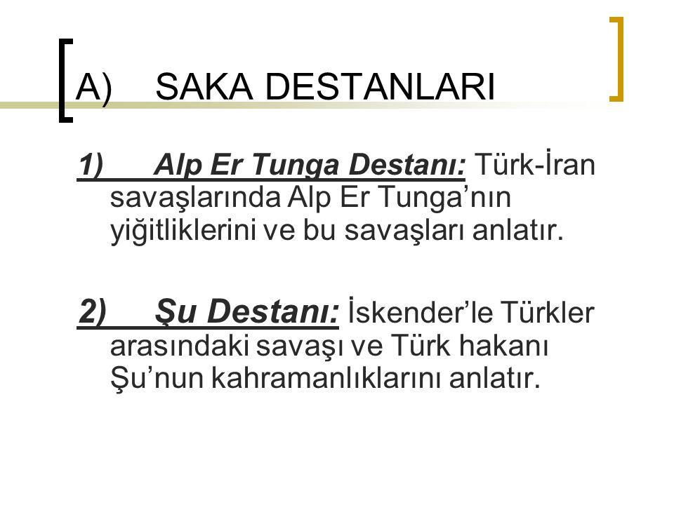 A) SAKA DESTANLARI 1) Alp Er Tunga Destanı: Türk-İran savaşlarında Alp Er Tunga'nın yiğitliklerini ve bu savaşları anlatır. 2) Şu Destanı: İskender'le
