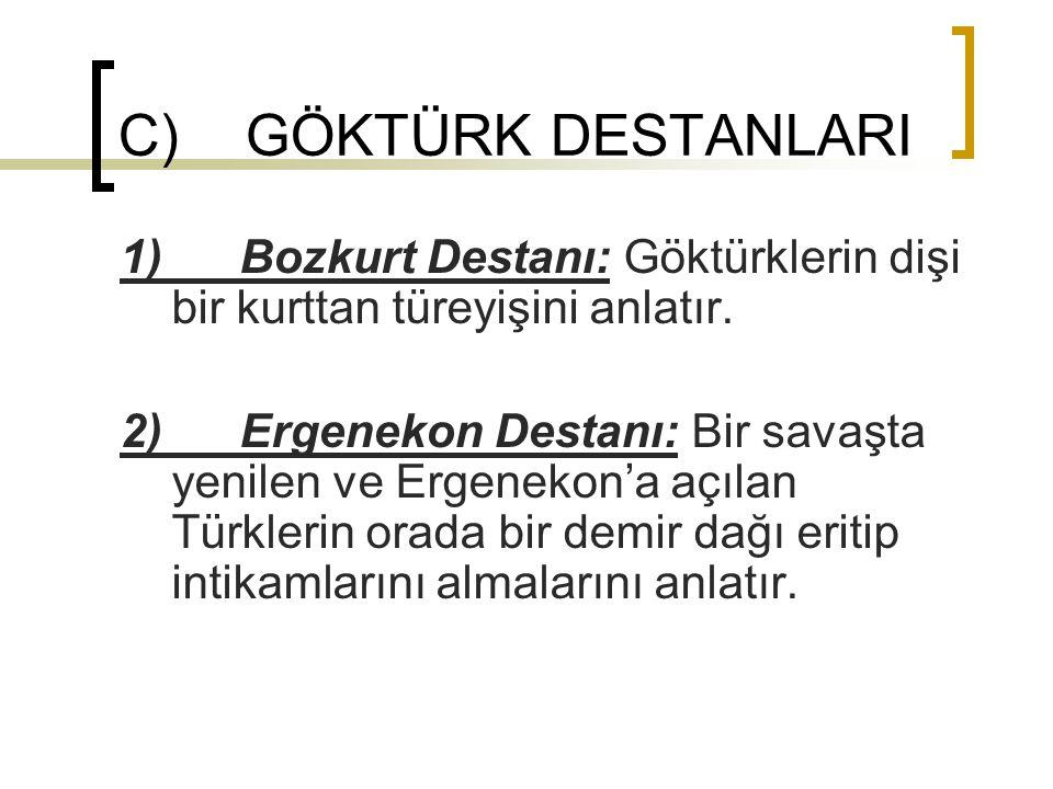 C) GÖKTÜRK DESTANLARI 1) Bozkurt Destanı: Göktürklerin dişi bir kurttan türeyişini anlatır. 2) Ergenekon Destanı: Bir savaşta yenilen ve Ergenekon'a a