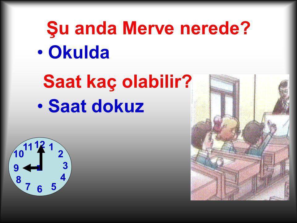 Şu anda Merve nerede? Okulda Saat kaç olabilir? 1 2 7 3 6 12 4 5 11 10 8 9. Saat dokuz