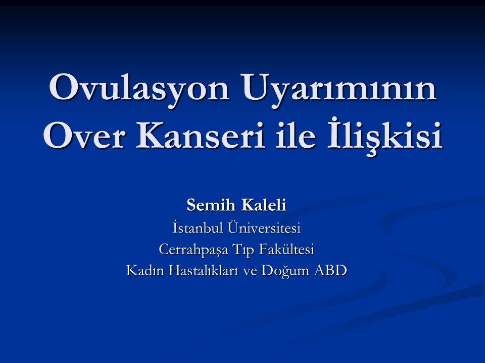 Ovulasyon Uyarımının Over Kanseri ile İlişkisi Semih Kaleli İstanbul Üniversitesi Cerrahpaşa Tıp Fakültesi Kadın Hastalıkları ve Doğum ABD