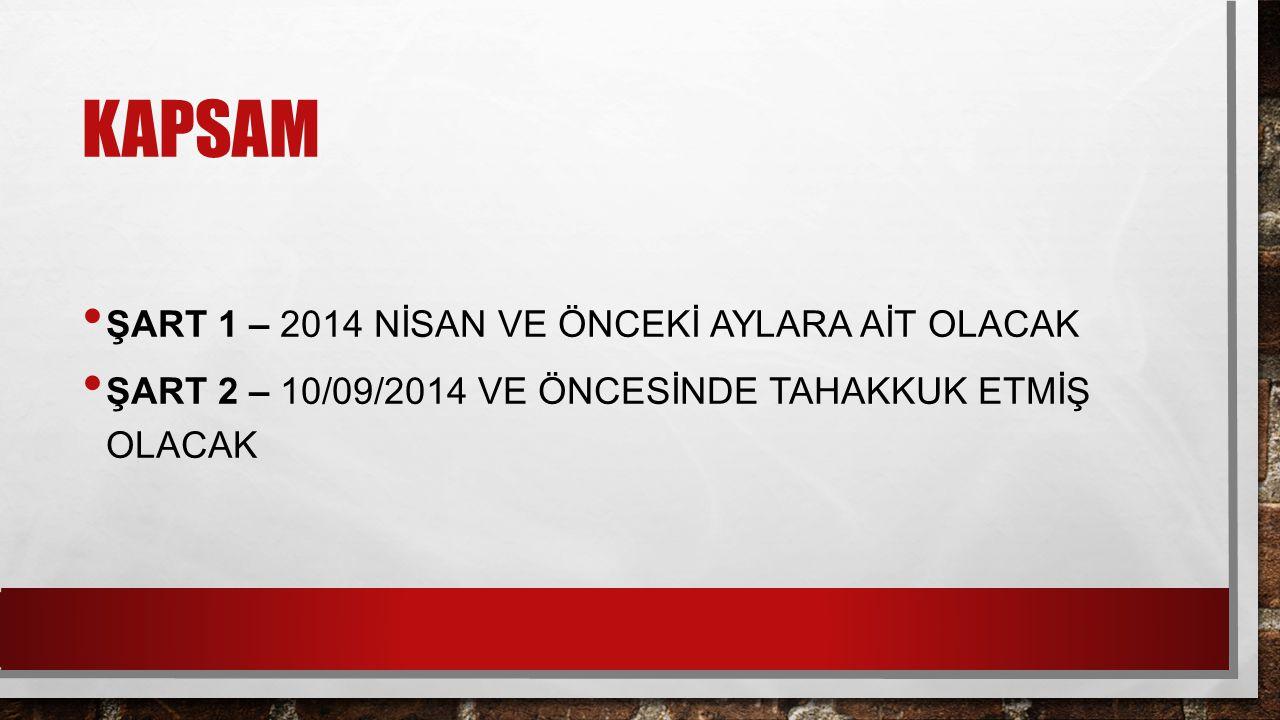 KAPSAM ŞART 1 – 2014 NİSAN VE ÖNCEKİ AYLARA AİT OLACAK ŞART 2 – 10/09/2014 VE ÖNCESİNDE TAHAKKUK ETMİŞ OLACAK