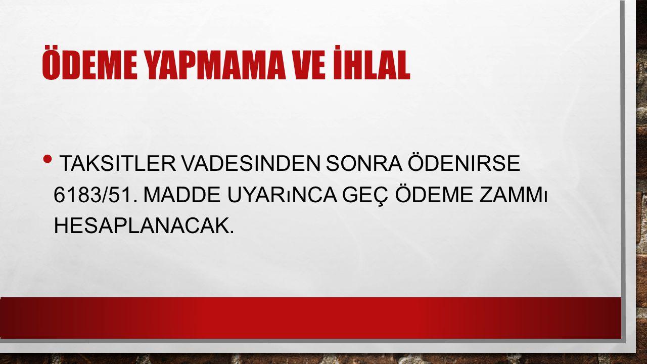ÖDEME YAPMAMA VE İHLAL TAKSITLER VADESINDEN SONRA ÖDENIRSE 6183/51.