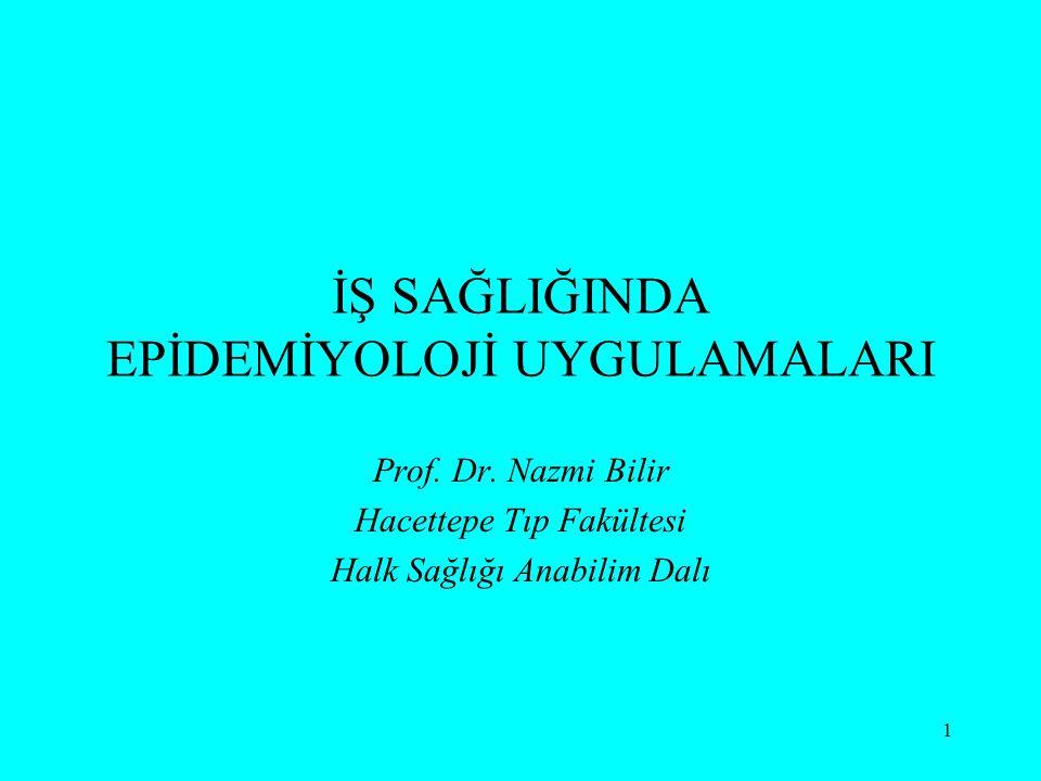 1 İŞ SAĞLIĞINDA EPİDEMİYOLOJİ UYGULAMALARI Prof. Dr. Nazmi Bilir Hacettepe Tıp Fakültesi Halk Sağlığı Anabilim Dalı