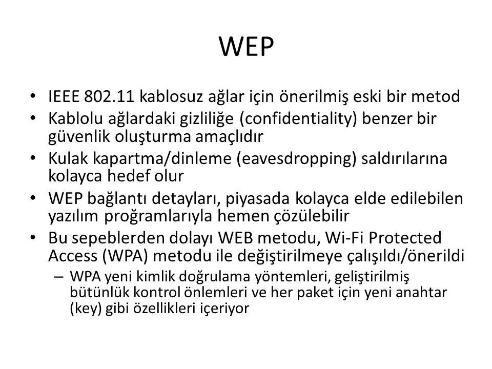 WEP IEEE 802.11 kablosuz ağlar için önerilmiş eski bir metod Kablolu ağlardaki gizliliğe (confidentiality) benzer bir güvenlik oluşturma amaçlıdır Kulak kapartma/dinleme (eavesdropping) saldırılarına kolayca hedef olur WEP bağlantı detayları, piyasada kolayca elde edilebilen yazılım proğramlarıyla hemen çözülebilir Bu sepeblerden dolayı WEB metodu, Wi-Fi Protected Access (WPA) metodu ile değiştirilmeye çalışıldı/önerildi – WPA yeni kimlik doğrulama yöntemleri, geliştirilmiş bütünlük kontrol önlemleri ve her paket için yeni anahtar (key) gibi özellikleri içeriyor