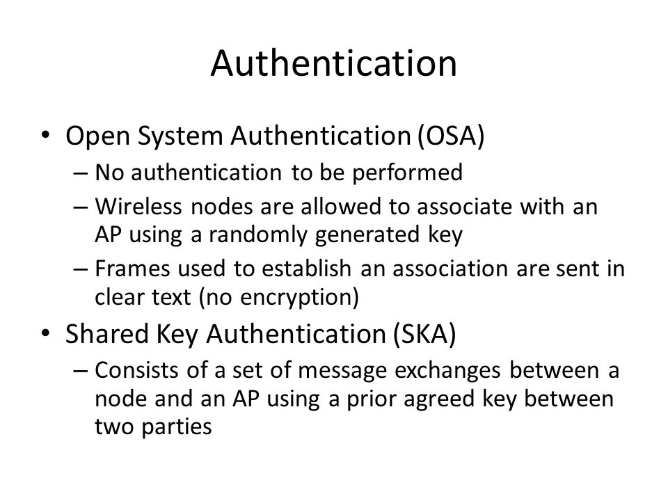 Authentication Open System Authentication (OSA) – No authentication to be performed – Wireless nodes are allowed to associate with an AP using a rando