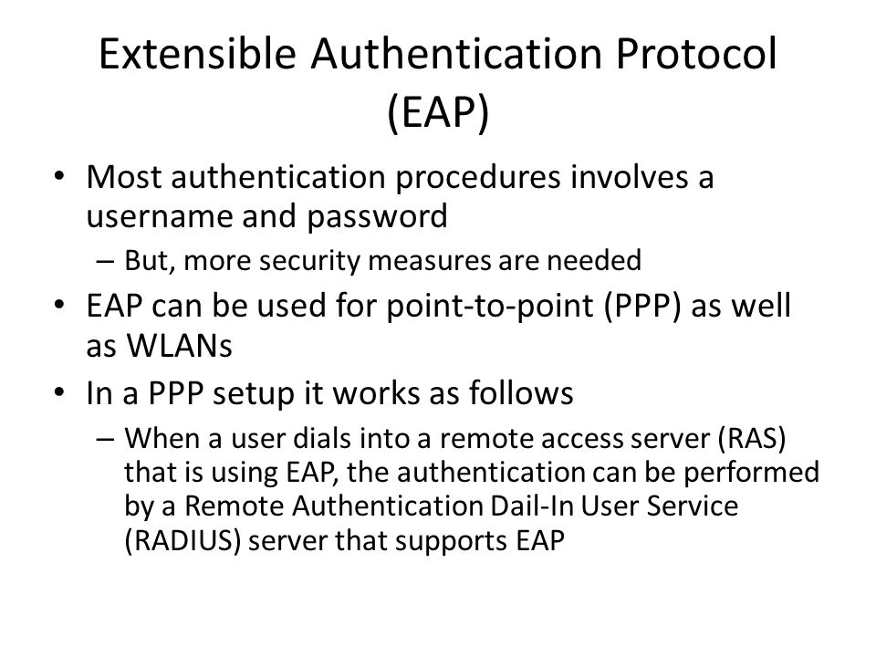 Extensible Authentication Protocol (EAP) Most authentication procedures involves a username and password – But, more security measures are needed EAP