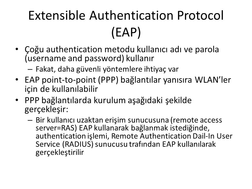 Extensible Authentication Protocol (EAP) Çoğu authentication metodu kullanıcı adı ve parola (username and password) kullanır – Fakat, daha güvenli yön