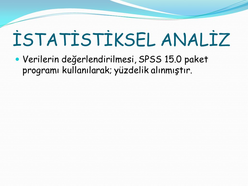 İSTATİSTİKSEL ANALİZ Verilerin değerlendirilmesi, SPSS 15.0 paket programı kullanılarak; yüzdelik alınmıştır.