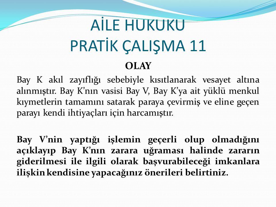 AİLE HUKUKU PRATİK ÇALIŞMA 11 OLAY Bay K akıl zayıflığı sebebiyle kısıtlanarak vesayet altına alınmıştır.