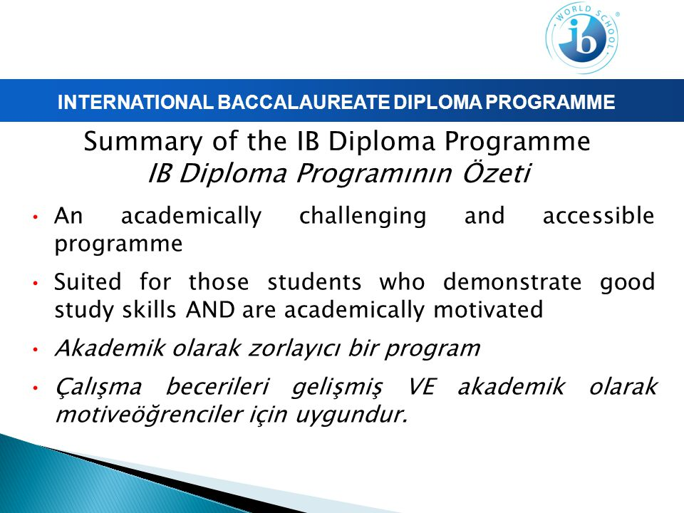 INTERNATIONAL BACCALAUREATE DIPLOMA PROGRAMME Summary of the IB Diploma Programme IB Diploma Programının Özeti An academically challenging and accessible programme Suited for those students who demonstrate good study skills AND are academically motivated Akademik olarak zorlayıcı bir program Çalışma becerileri gelişmiş VE akademik olarak motiveöğrenciler için uygundur.