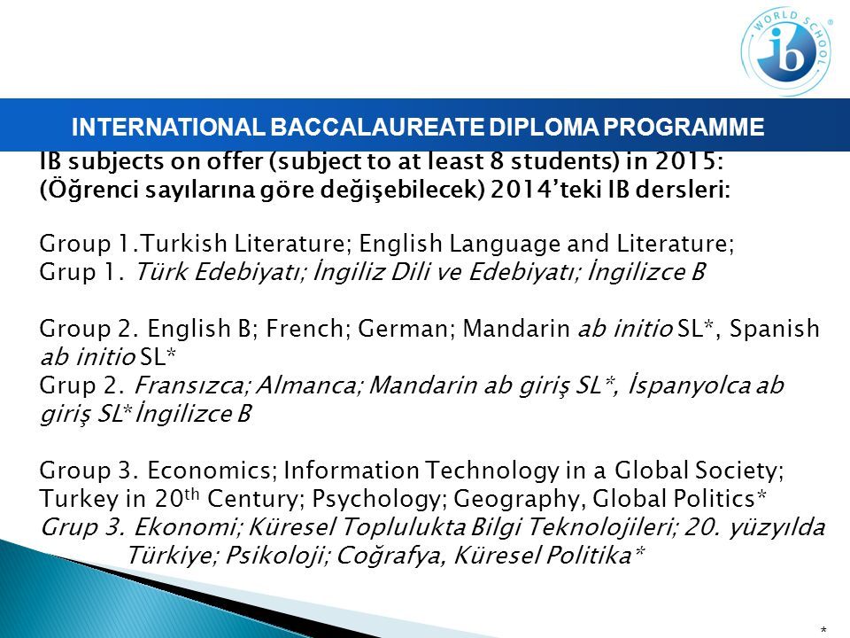 INTERNATIONAL BACCALAUREATE DIPLOMA PROGRAMME IB subjects on offer (subject to at least 8 students) in 2015: (Öğrenci sayılarına göre değişebilecek) 2014'teki IB dersleri: Group 1.Turkish Literature; English Language and Literature; Grup 1.