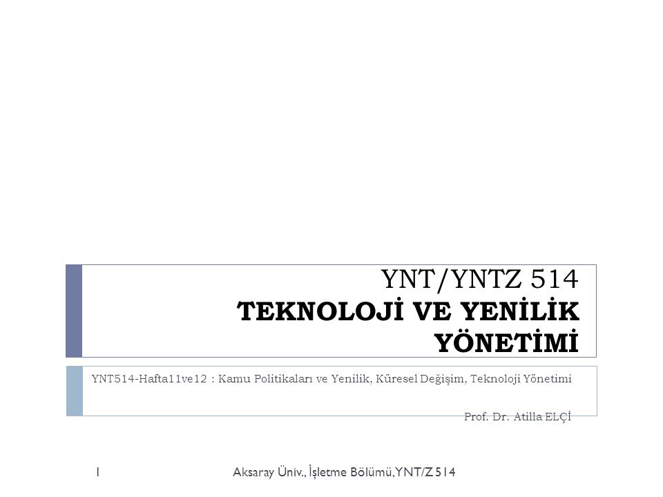 YNT/YNTZ 514 TEKNOLOJİ VE YENİLİK YÖNETİMİ YNT514-Hafta11ve12 : Kamu Politikaları ve Yenilik, Küresel Değişim, Teknoloji Yönetimi Prof. Dr. Atilla ELÇ