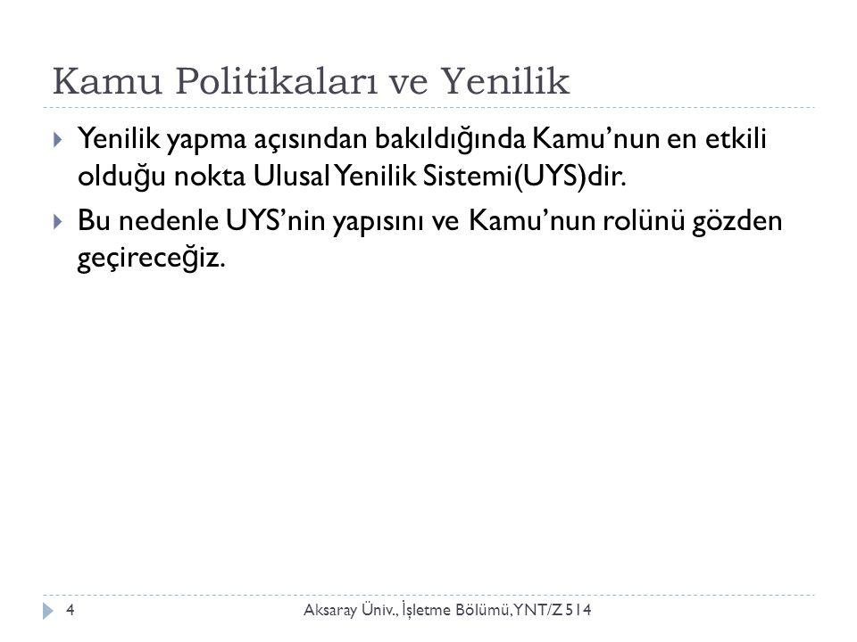 Kamu Politikaları ve Yenilik Aksaray Üniv., İ şletme Bölümü, YNT/Z 5144  Yenilik yapma açısından bakıldı ğ ında Kamu'nun en etkili oldu ğ u nokta Ulusal Yenilik Sistemi(UYS)dir.