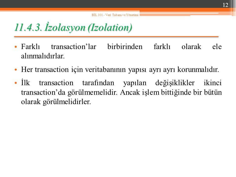11.4.3. İzolasyon (Izolation) Farklı transaction'lar birbirinden farklı olarak ele alınmalıdırlar. Her transaction için veritabanının yapısı ayrı ayrı