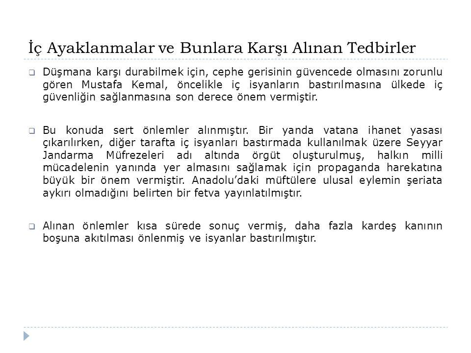 İç Ayaklanmalar ve Bunlara Karşı Alınan Tedbirler  Düşmana karşı durabilmek için, cephe gerisinin güvencede olmasını zorunlu gören Mustafa Kemal, önc