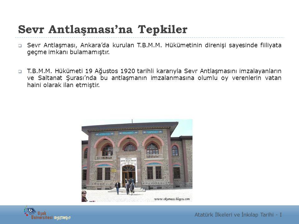 Sevr Antlaşması'na Tepkiler  Sevr Antlaşması, Ankara'da kurulan T.B.M.M. Hükümetinin direnişi sayesinde fiiliyata geçme imkanı bulamamıştır.  T.B.M.