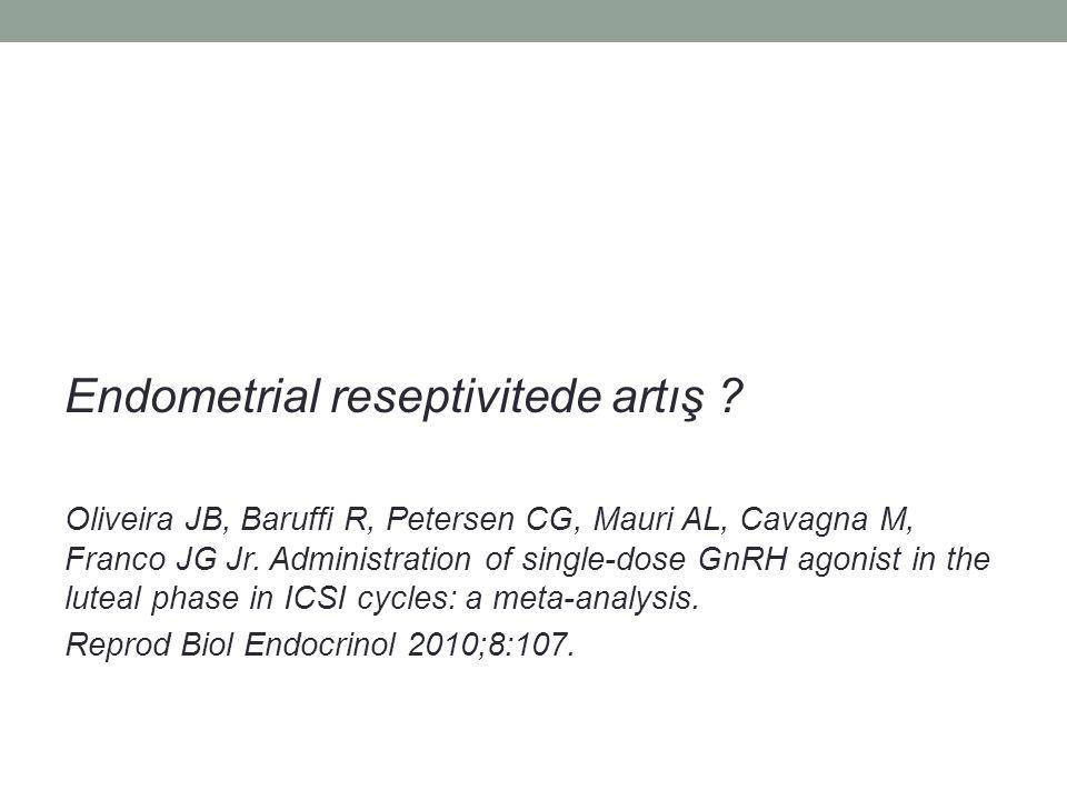 Endometrial reseptivitede artış ? Oliveira JB, Baruffi R, Petersen CG, Mauri AL, Cavagna M, Franco JG Jr. Administration of single-dose GnRH agonist i