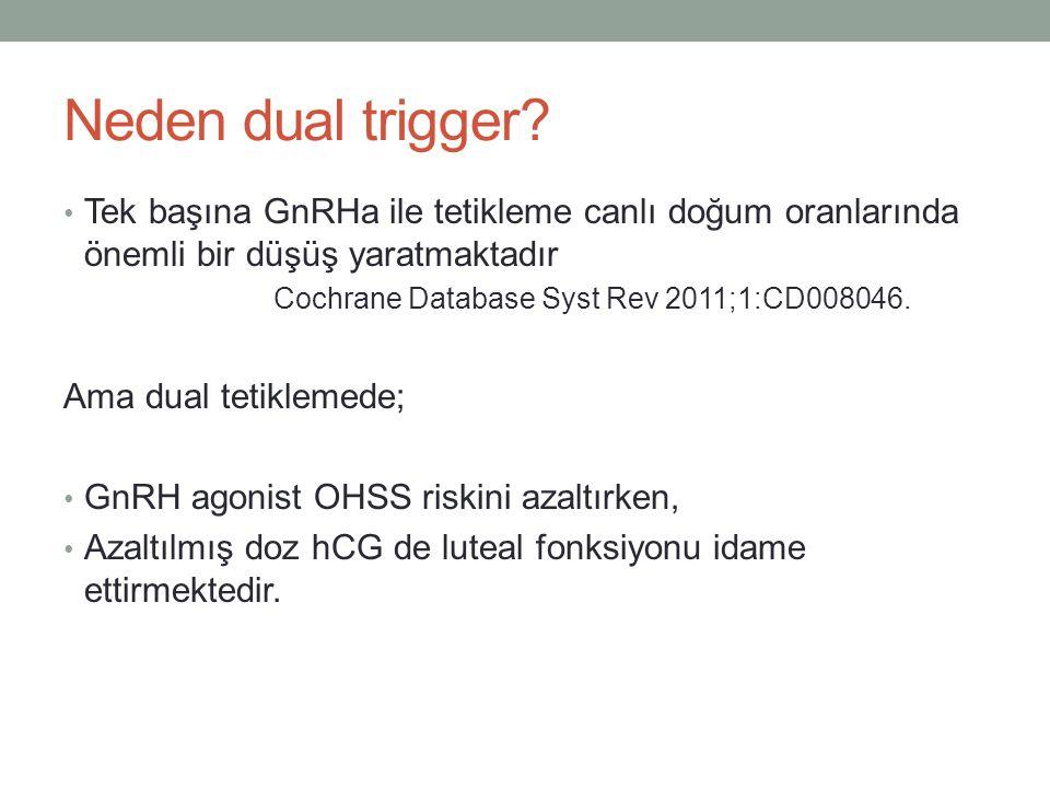 Neden dual trigger? Tek başına GnRHa ile tetikleme canlı doğum oranlarında önemli bir düşüş yaratmaktadır Cochrane Database Syst Rev 2011;1:CD008046.