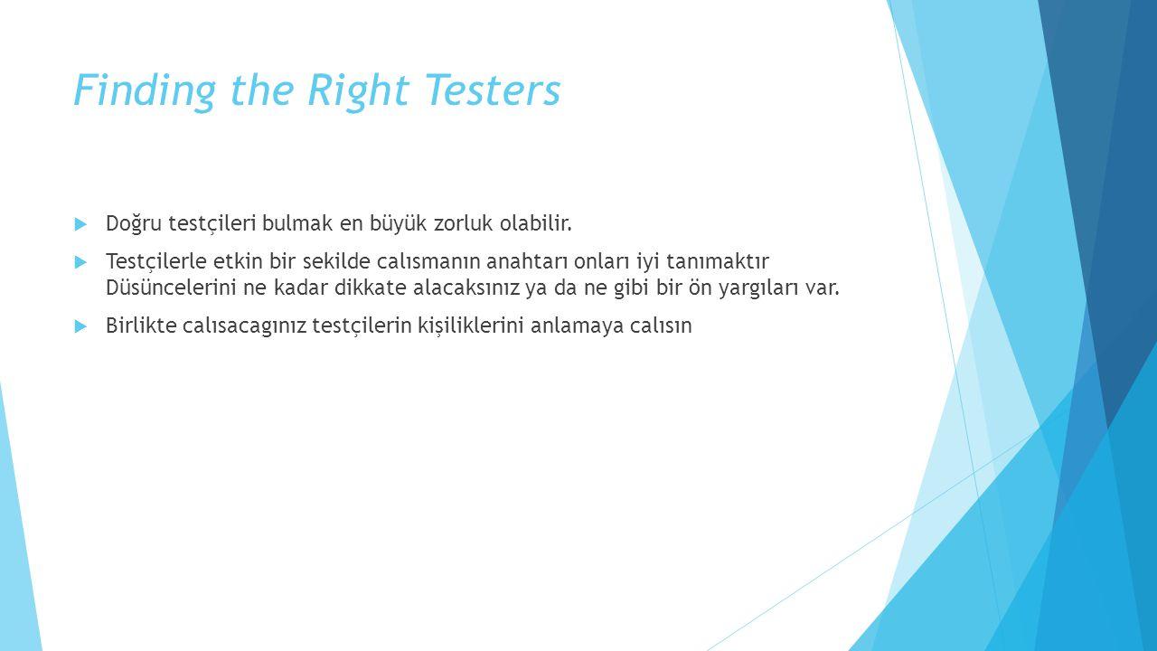 Finding the Right Testers  Doğru testçileri bulmak en büyük zorluk olabilir.  Testçilerle etkin bir sekilde calısmanın anahtarı onları iyi tanımaktı