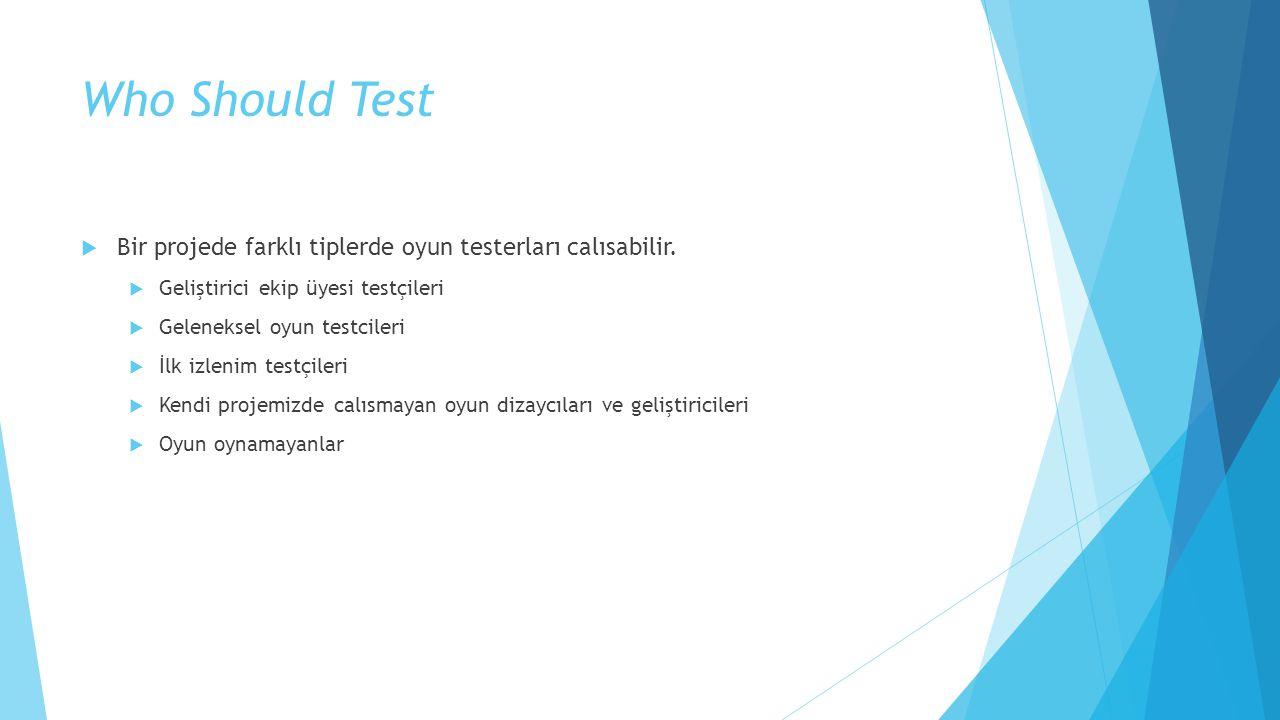Who Should Test  Bir projede farklı tiplerde oyun testerları calısabilir.  Geliştirici ekip üyesi testçileri  Geleneksel oyun testcileri  İlk izle