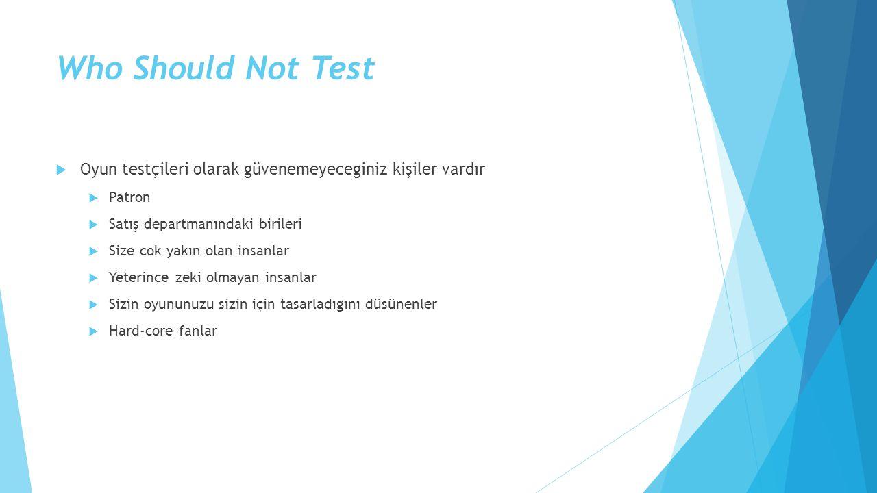 Who Should Not Test  Oyun testçileri olarak güvenemeyeceginiz kişiler vardır  Patron  Satış departmanındaki birileri  Size cok yakın olan insanlar