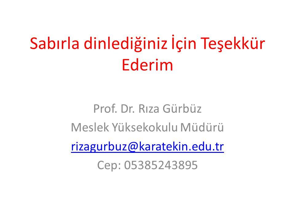 Sabırla dinlediğiniz İçin Teşekkür Ederim Prof. Dr. Rıza Gürbüz Meslek Yüksekokulu Müdürü rizagurbuz@karatekin.edu.tr Cep: 05385243895
