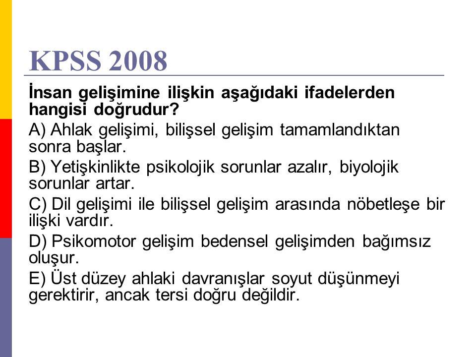 KPSS 2008 İnsan gelişimine ilişkin aşağıdaki ifadelerden hangisi doğrudur? A) Ahlak gelişimi, bilişsel gelişim tamamlandıktan sonra başlar. B) Yetişki
