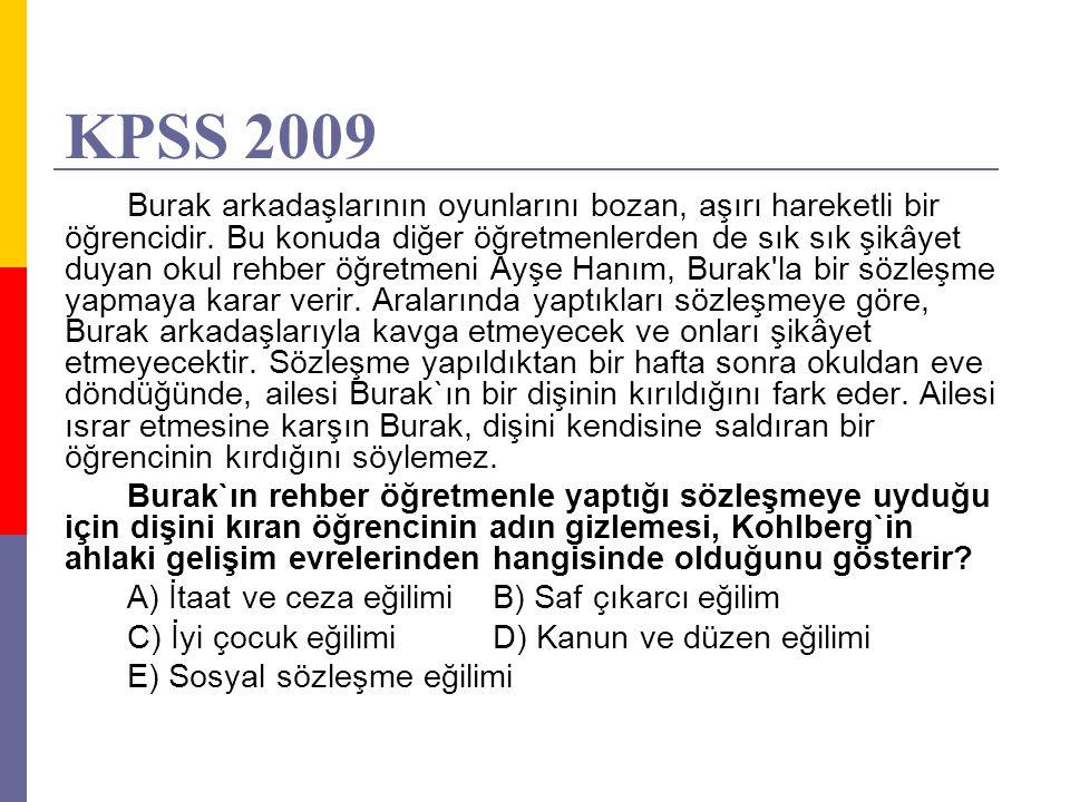 KPSS 2009 Burak arkadaşlarının oyunlarını bozan, aşırı hareketli bir öğrencidir. Bu konuda diğer öğretmenlerden de sık sık şikâyet duyan okul rehber ö