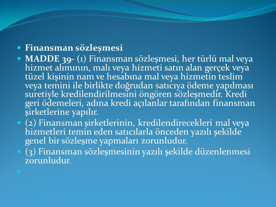 Finansman sözleşmesi MADDE 39- (1) Finansman sözleşmesi, her türlü mal veya hizmet alımının, malı veya hizmeti satın alan gerçek veya tüzel kişinin nam ve hesabına mal veya hizmetin teslim veya temini ile birlikte doğrudan satıcıya ödeme yapılması suretiyle kredilendirilmesini öngören sözleşmedir.