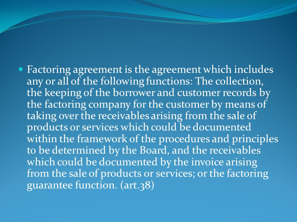 Factoring agreement is the agreement which includes any or all of the following functions: The collection, the keeping of the borrower and customer records by the factoring company for the customer by means of taking over the receivables arising from the sale of products or services which could be documented within the framework of the procedures and principles to be determined by the Board, and the receivables which could be documented by the invoice arising from the sale of products or services; or the factoring guarantee function.