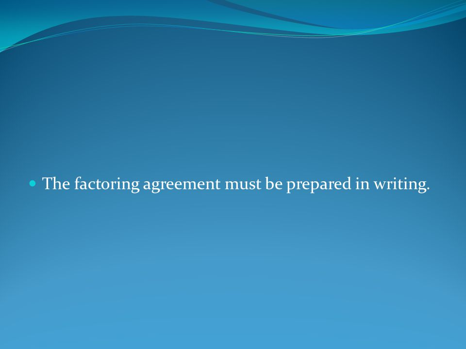 The factoring agreement must be prepared in writing.