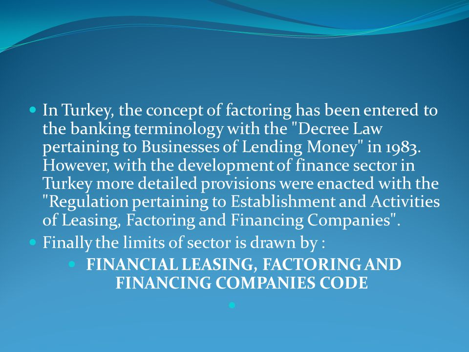 In Turkey, the concept of factoring has been entered to the banking terminology with the Decree Law pertaining to Businesses of Lending Money in 1983.