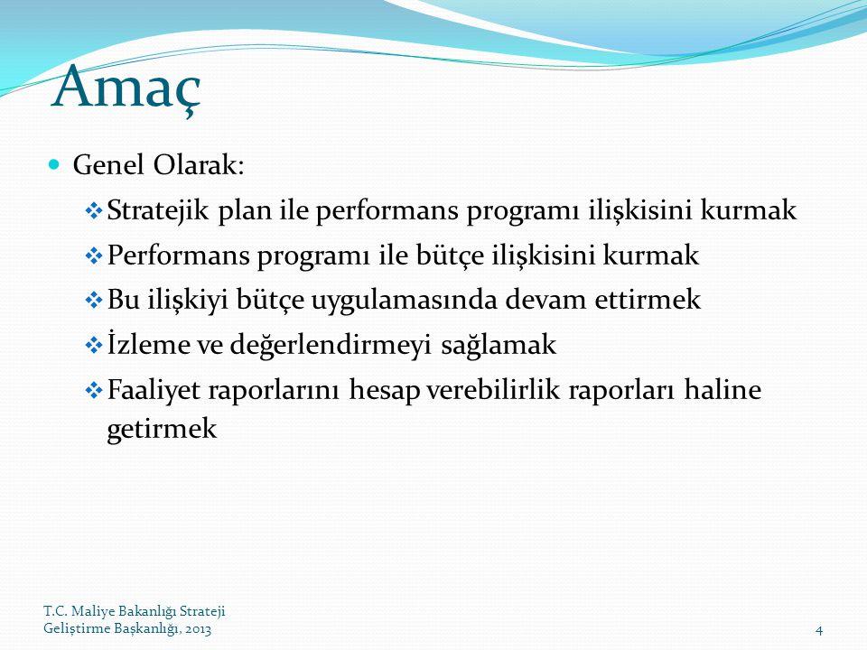 T.C. Maliye Bakanlığı Strateji Geliştirme Başkanlığı, 20134 Amaç Genel Olarak:  Stratejik plan ile performans programı ilişkisini kurmak  Performans