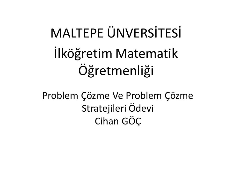 Problem Çözme Ve Problem Çözme Stratejileri Ödevi Cihan GÖÇ MALTEPE ÜNVERSİTESİ İlköğretim Matematik Öğretmenliği