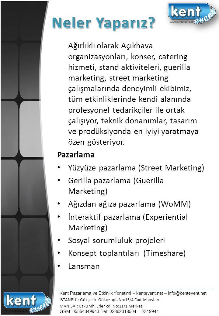 Etkinlik / Organizasyon yönetimi Festival / Şenlik Fuar /Lunapark Catering Lansman / Basın Toplantısı Roadshow Ürün Deneme Aktivasyonu Açılış / Özel Davet Kültür-Sanat Etkinliği / Gala / Ödül Töreni Yarışma / Turnuva / Kamp Eğitim / Yönetici / Bayi / Acenta Toplantıları Sponsorluk Aktivasyonları Genel TanıtımAktivasyonları Piknik / Gezi / Düğün / Kutlama Planlama ve bütçelendirme Sanatçı / Teknik ekipman / Personel temini Kent Pazarlama ve Etkinlik Yönetimi – kentevent.net – info@kentevent.net İSTANBUL: Gökçe sk.