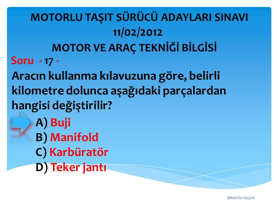 İBRAHİM YALÇIN Aracın kullanma kılavuzuna göre, belirli kilometre dolunca aşağıdaki parçalardan hangisi değiştirilir? Soru - 17 - A) Buji B) Manifold