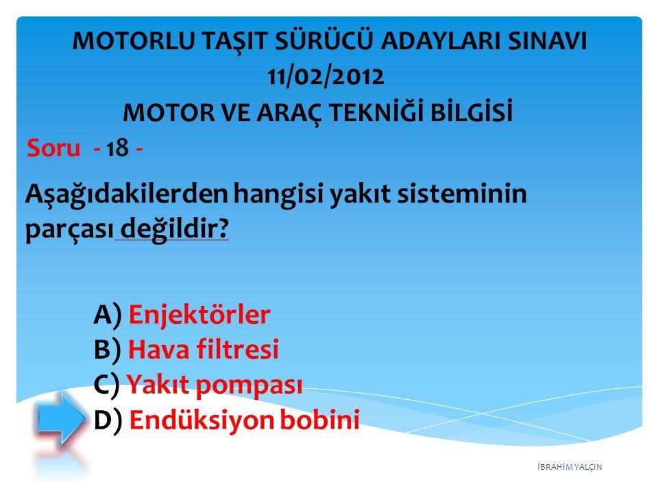 İBRAHİM YALÇIN Aşağıdakilerden hangisi yakıt sisteminin parçası değildir? Soru - 18 - A) Enjektörler B) Hava filtresi C) Yakıt pompası D) Endüksiyon b